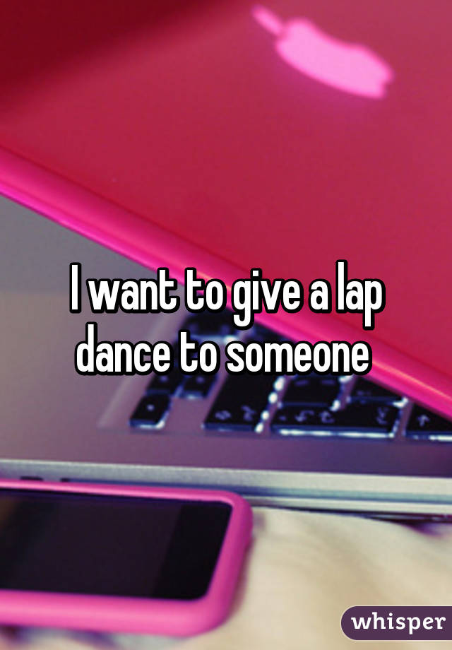 I want to give a lap dance to someone