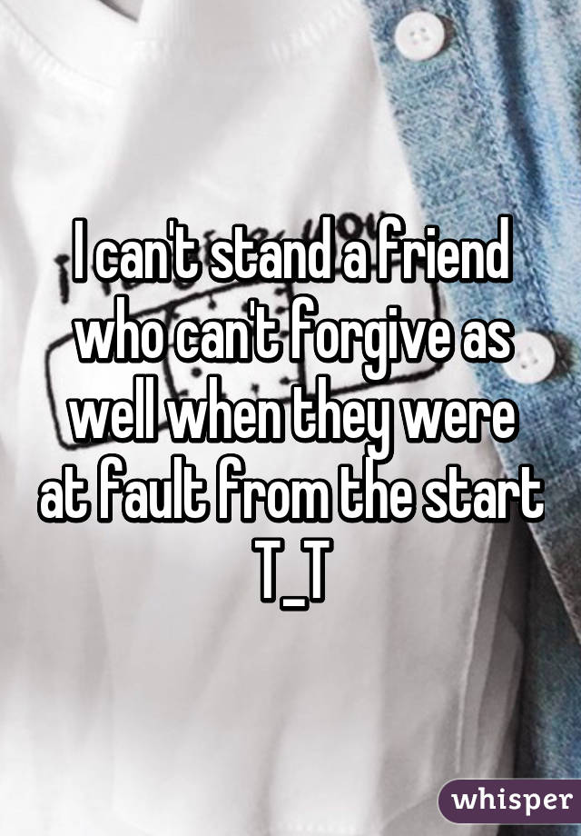 I can't stand a friend who can't forgive as well when they were at fault from the start T_T
