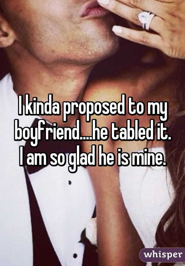 I kinda proposed to my boyfriend....he tabled it. I am so glad he is mine.