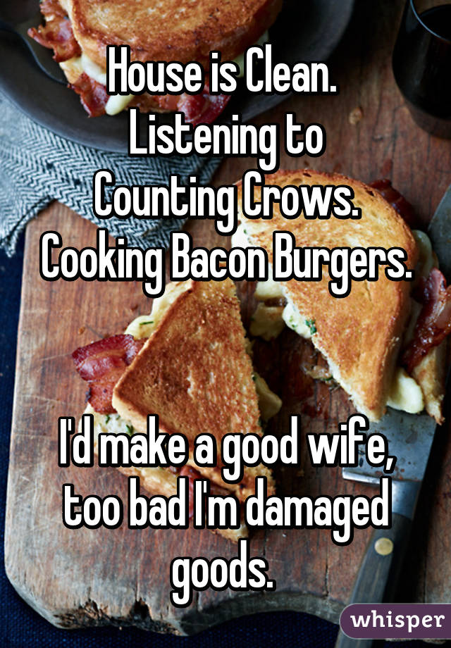 House is Clean.  Listening to Counting Crows. Cooking Bacon Burgers.   I'd make a good wife, too bad I'm damaged goods.