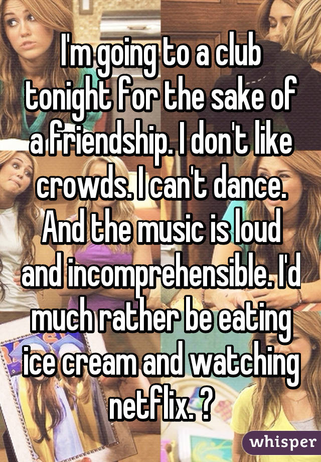 I'm going to a club tonight for the sake of a friendship. I don't like crowds. I can't dance. And the music is loud and incomprehensible. I'd much rather be eating ice cream and watching netflix. 😝