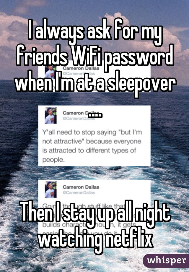 I always ask for my friends WiFi password when I'm at a sleepover ....    Then I stay up all night watching netflix