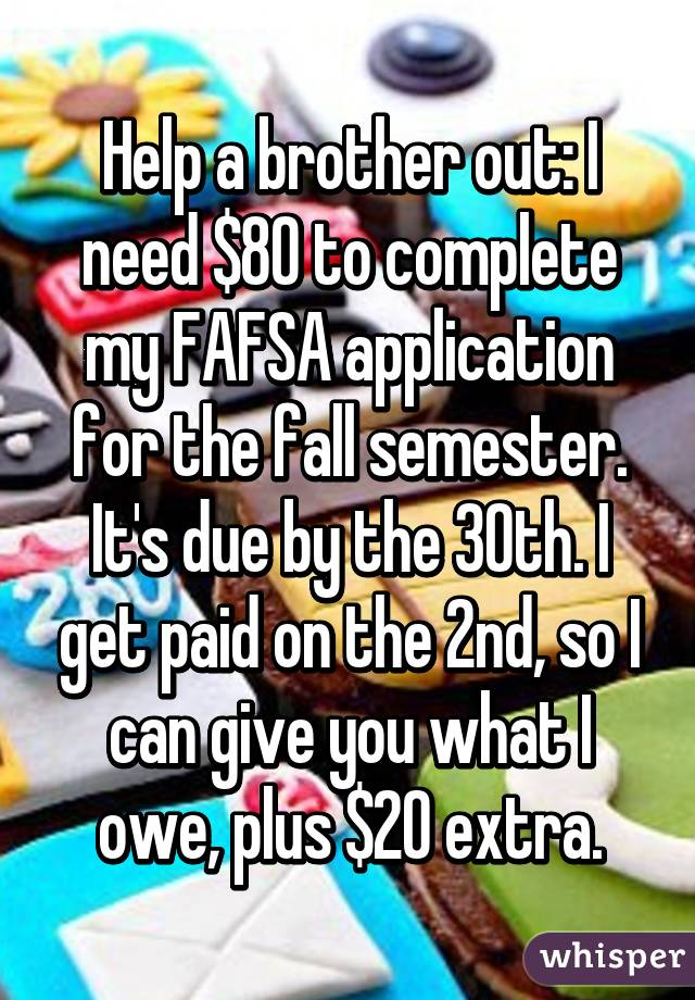 Help a brother out: I need $80 to complete my FAFSA application for the fall semester. It's due by the 30th. I get paid on the 2nd, so I can give you what I owe, plus $20 extra.