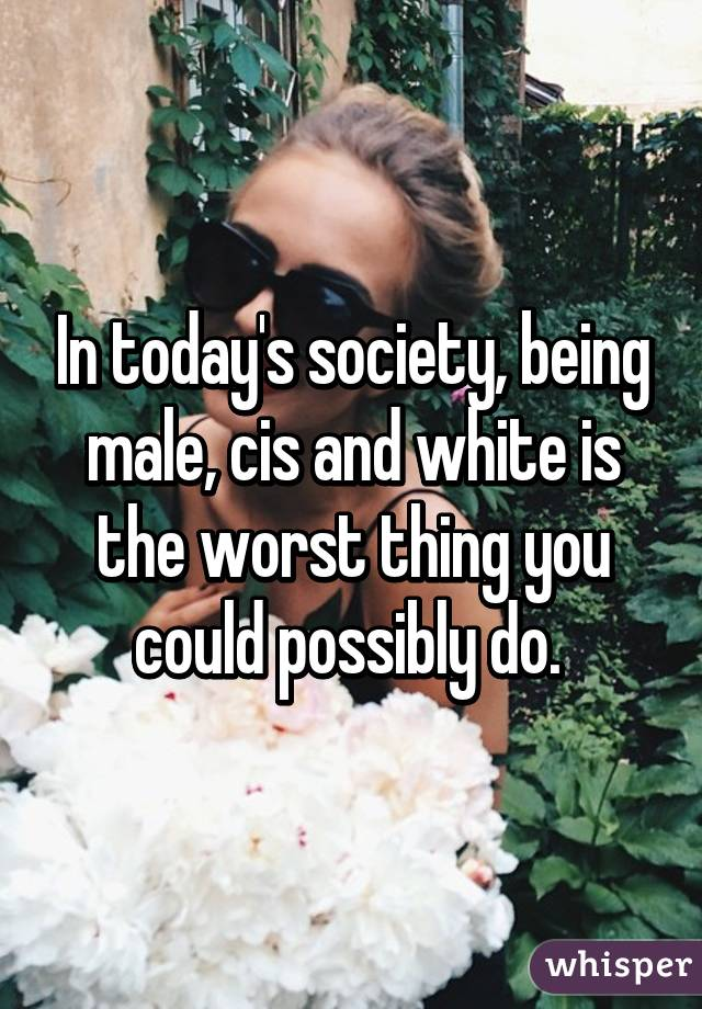 In today's society, being male, cis and white is the worst thing you could possibly do.