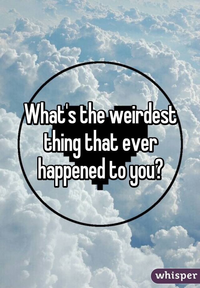 What's the weirdest thing that ever happened to you?