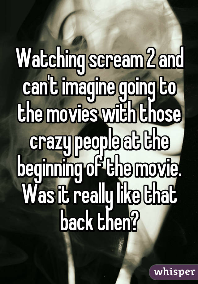 Watching scream 2 and can't imagine going to the movies with those crazy people at the beginning of the movie. Was it really like that back then?