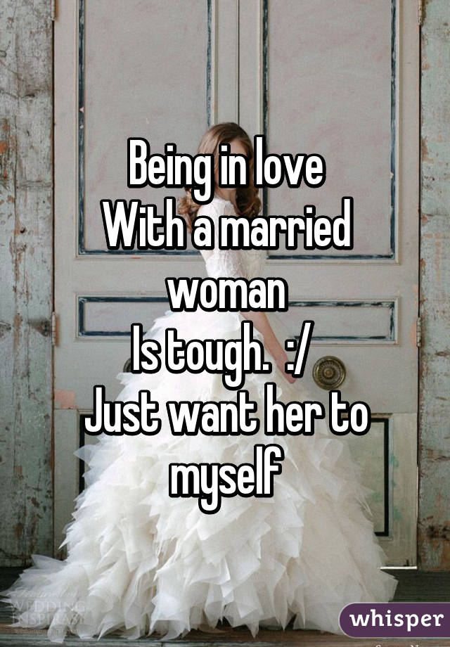 Being in love With a married woman Is tough.  :/  Just want her to myself