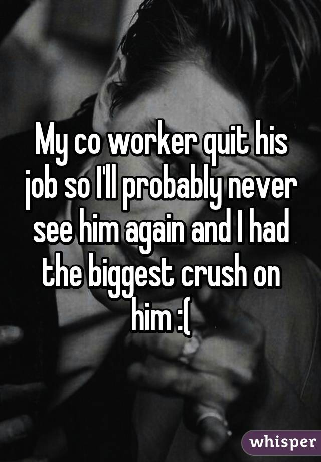 My co worker quit his job so I'll probably never see him again and I had the biggest crush on him :(