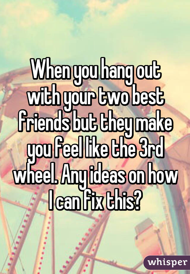 friends? two things with my best do fix How I