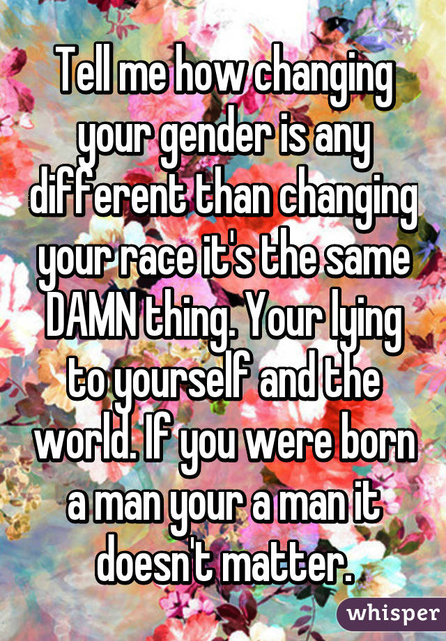 Tell me how changing your gender is any different than changing your race it's the same DAMN thing. Your lying to yourself and the world. If you were born a man your a man it doesn't matter.