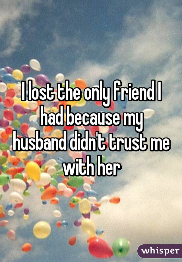 I lost the only friend I had because my husband didn't trust me with her