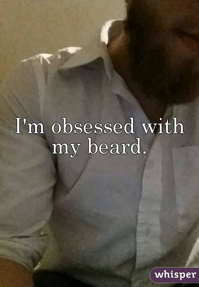 I'm obsessed with my beard.