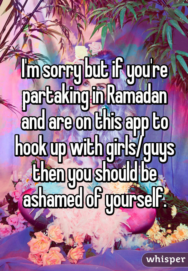 I'm sorry but if you're partaking in Ramadan and are on this app to hook up with girls/guys then you should be ashamed of yourself.
