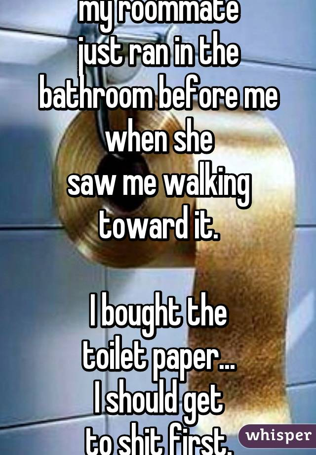 my roommate just ran in the bathroom before me when she saw me walking toward it.  I bought the toilet paper... I should get to shit first.
