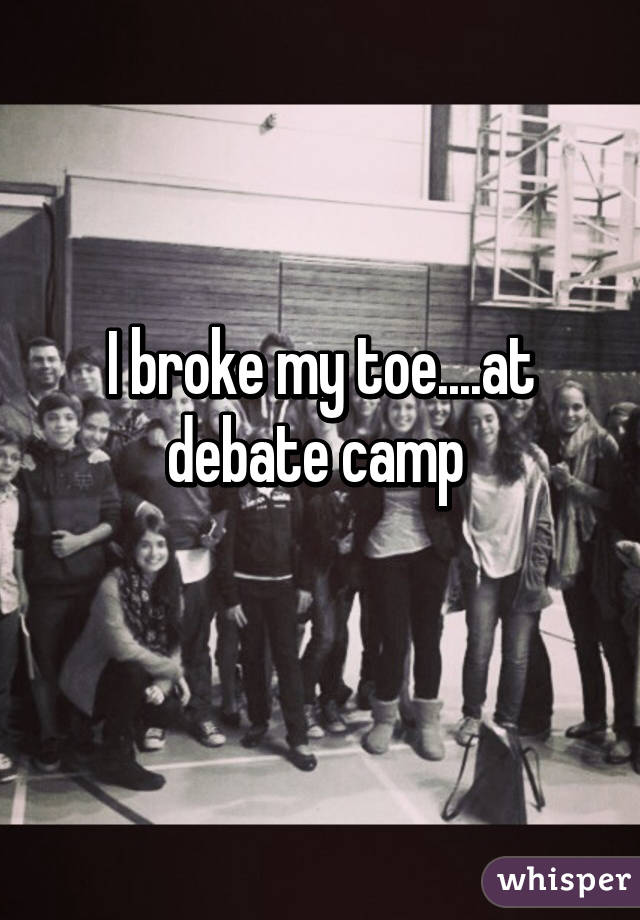 I broke my toe....at debate camp