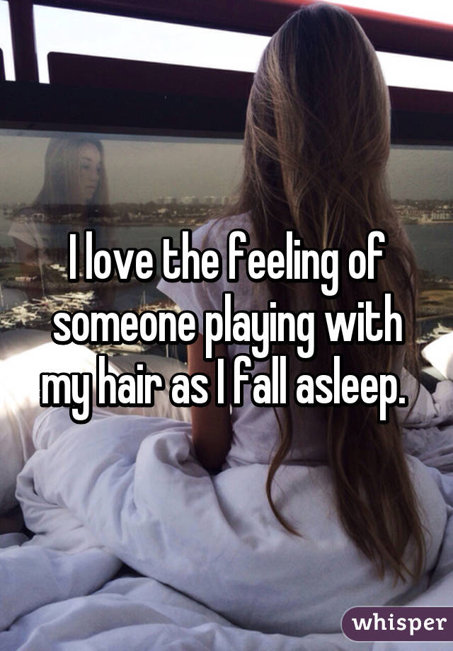 I love the feeling of someone playing with my hair as I fall asleep.