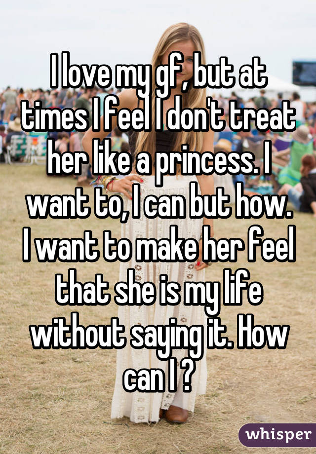 I love my gf, but at times I feel I don't treat her like a princess. I want to, I can but how. I want to make her feel that she is my life without saying it. How can I ?