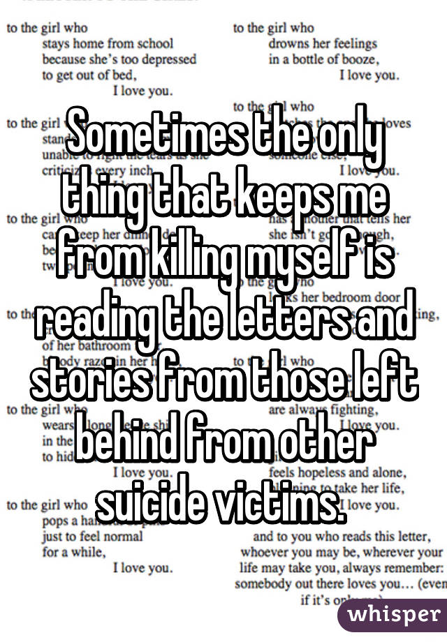 Sometimes the only thing that keeps me from killing myself is reading the letters and stories from those left behind from other suicide victims.