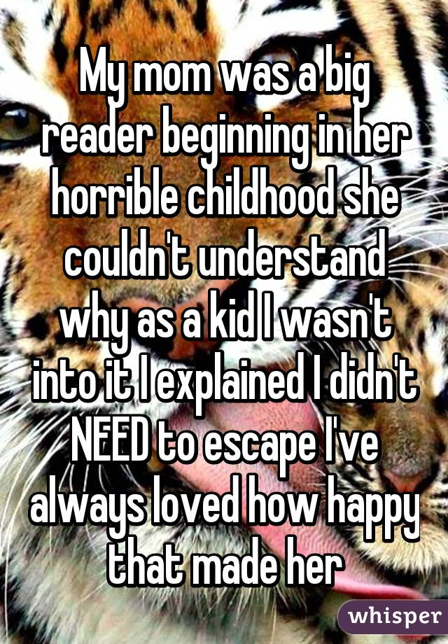 My mom was a big reader beginning in her horrible childhood she couldn't understand why as a kid I wasn't into it I explained I didn't NEED to escape I've always loved how happy that made her