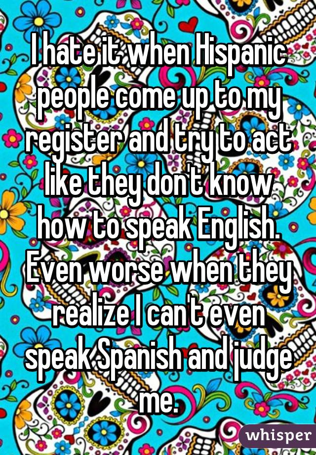 I hate it when Hispanic people come up to my register and try to act like they don't know how to speak English. Even worse when they realize I can't even speak Spanish and judge me.