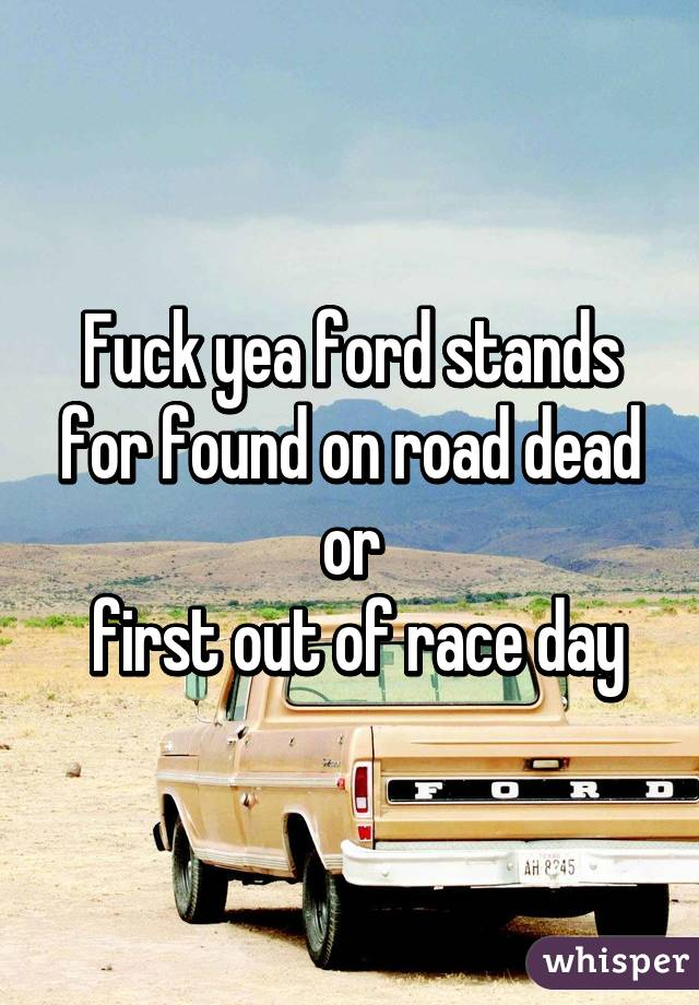 yea ford stands for found on road dead or first out of race day