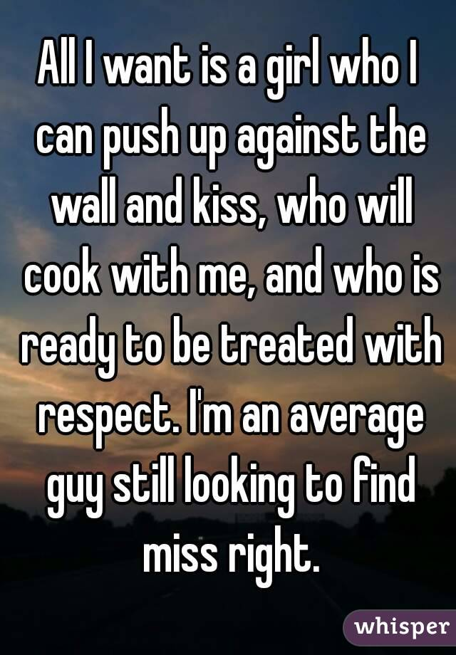 All I want is a girl who I can push up against the wall and kiss, who will cook with me, and who is ready to be treated with respect. I'm an average guy still looking to find miss right.