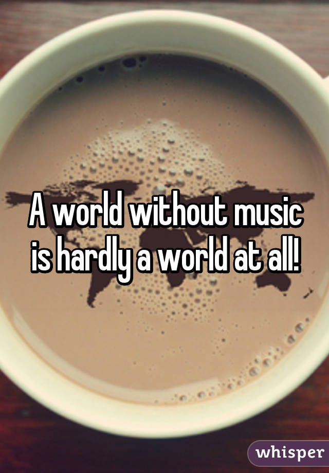 A world without music is hardly a world at all!