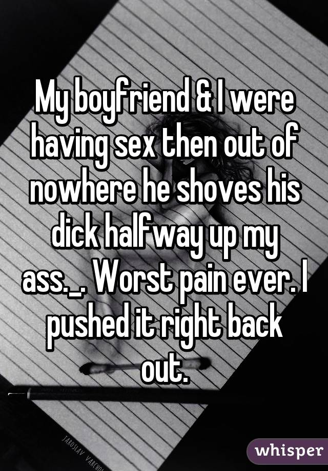 My boyfriend & I were having sex then out of nowhere he shoves his dick halfway up my ass._. Worst pain ever. I pushed it right back out.