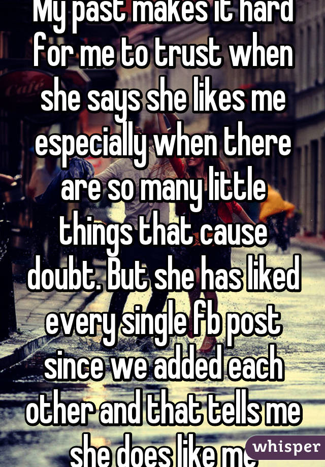 My past makes it hard for me to trust when she says she likes me especially when there are so many little things that cause doubt. But she has liked every single fb post since we added each other and that tells me she does like me
