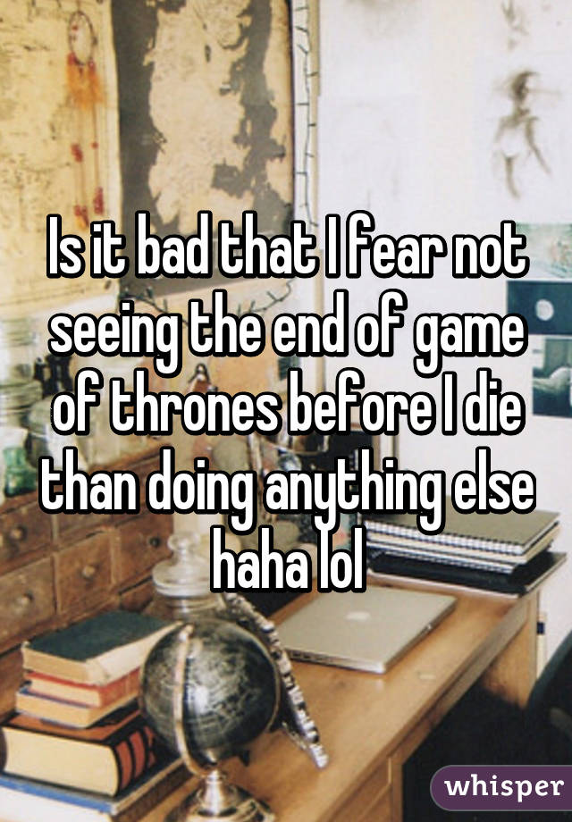 Is it bad that I fear not seeing the end of game of thrones before I die than doing anything else haha lol