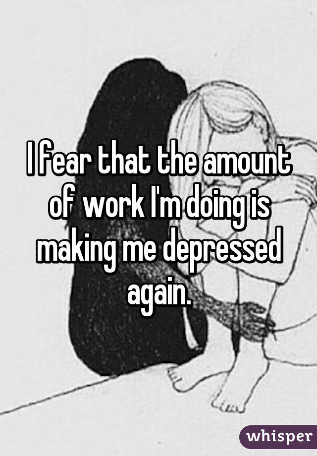 I fear that the amount of work I'm doing is making me depressed again.