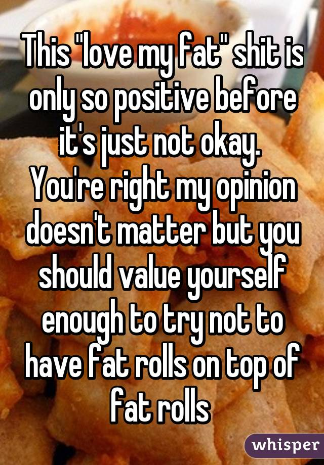 """This """"love my fat"""" shit is only so positive before it's just not okay.  You're right my opinion doesn't matter but you should value yourself enough to try not to have fat rolls on top of fat rolls"""