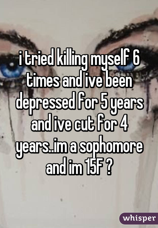 i tried killing myself 6 times and ive been depressed for 5 years and ive cut for 4 years..im a sophomore and im 15F 😖