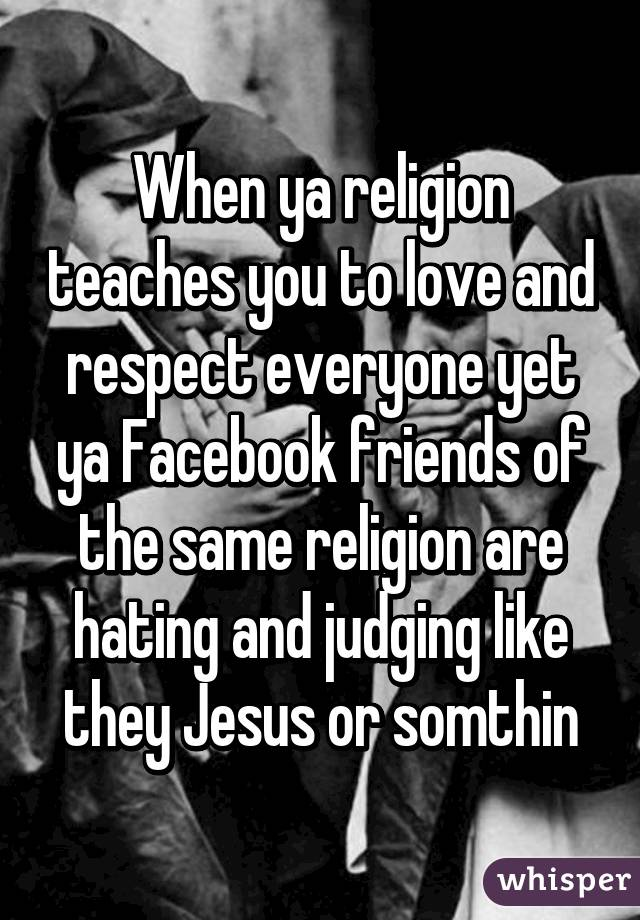 When ya religion teaches you to love and respect everyone yet ya Facebook friends of the same religion are hating and judging like they Jesus or somthin