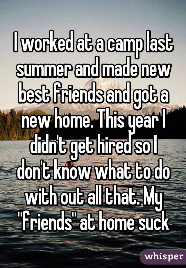"""I worked at a camp last summer and made new best friends and got a new home. This year I didn't get hired so I don't know what to do with out all that. My """"friends"""" at home suck"""