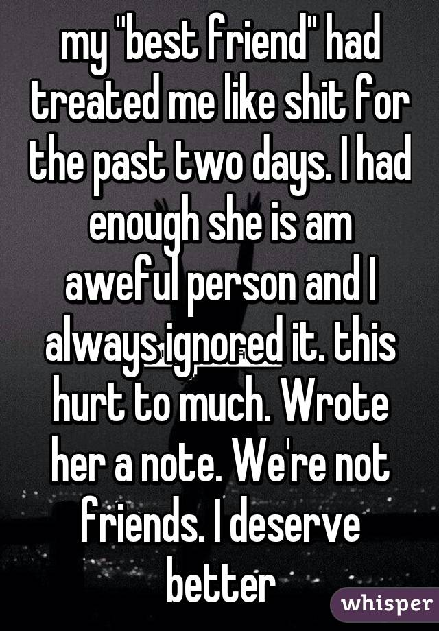"""my """"best friend"""" had treated me like shit for the past two days. I had enough she is am aweful person and I always ignored it. this hurt to much. Wrote her a note. We're not friends. I deserve better"""