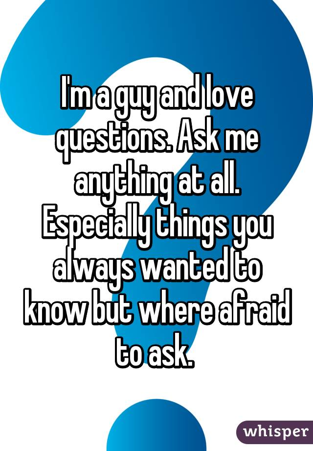 Love Questions to Ask a Guy You Love I'm a Guy And Love Questions