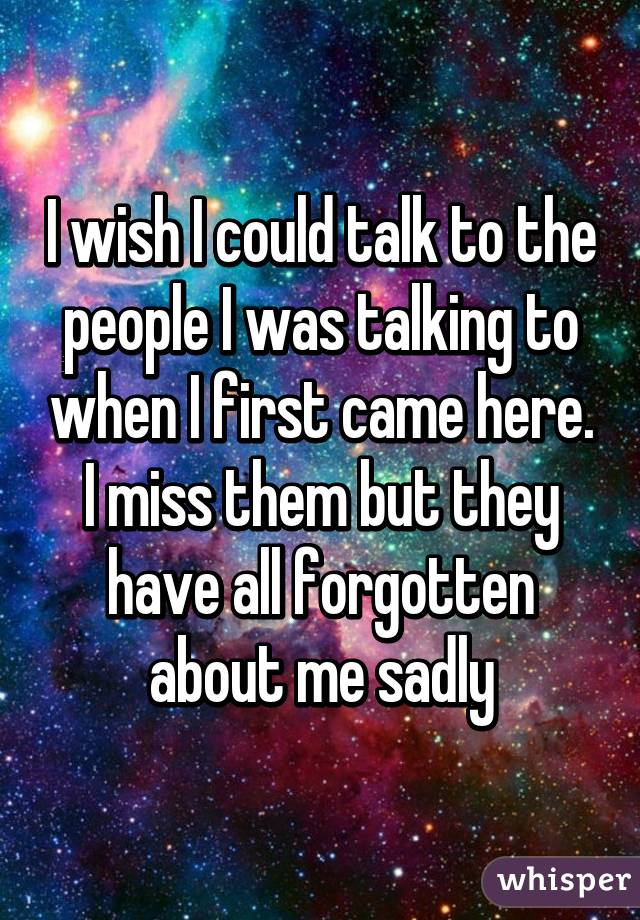 I wish I could talk to the people I was talking to when I first came here. I miss them but they have all forgotten about me sadly