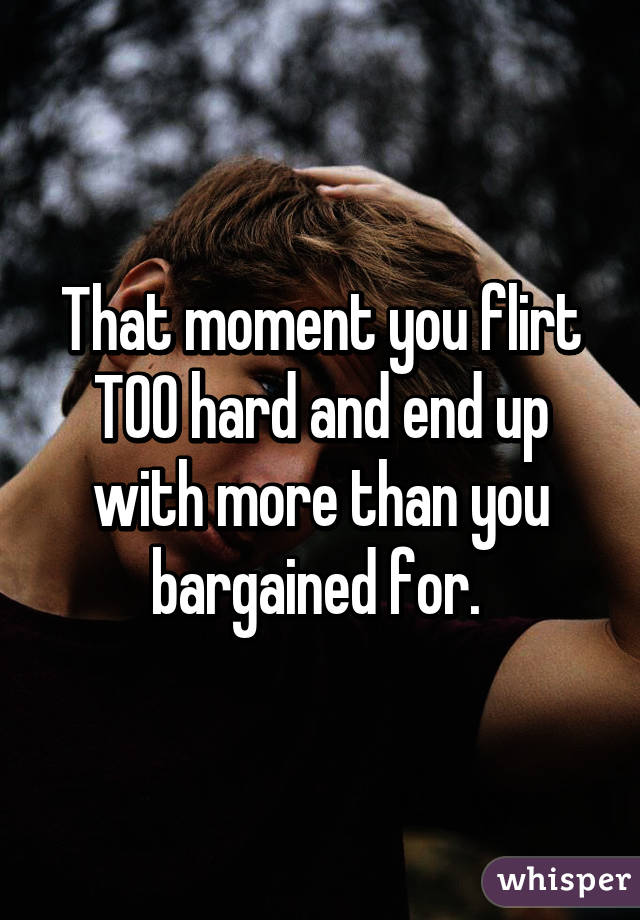 That moment you flirt TOO hard and end up with more than you bargained for.