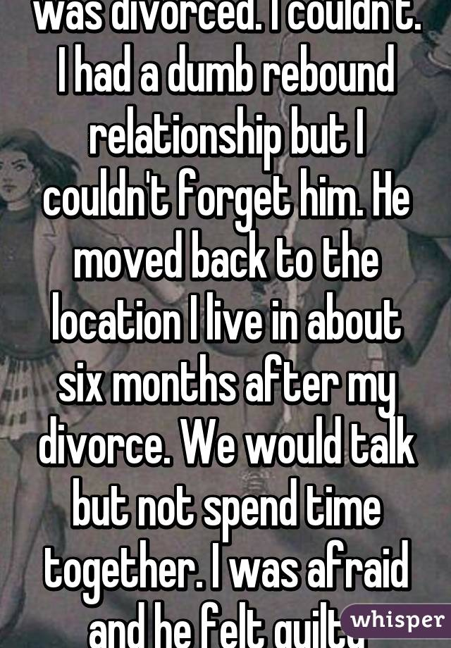 I did not tell the guy I was divorced. I couldn't. I had a dumb rebound relationship but I couldn't forget him. He moved back to the location I live in about six months after my divorce. We would talk but not spend time together. I was afraid and he felt guilty about...