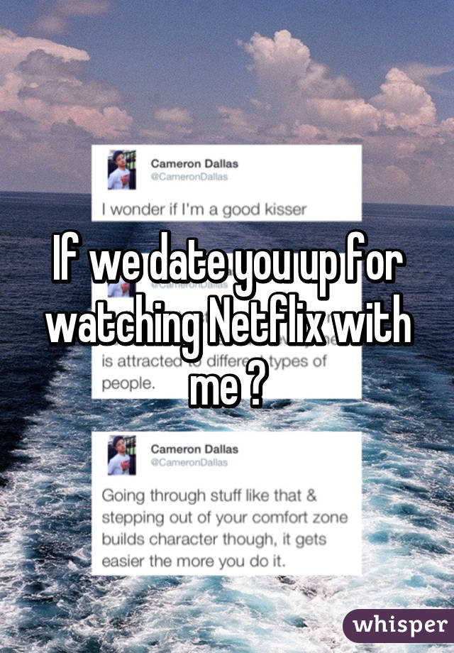 If we date you up for watching Netflix with me ?