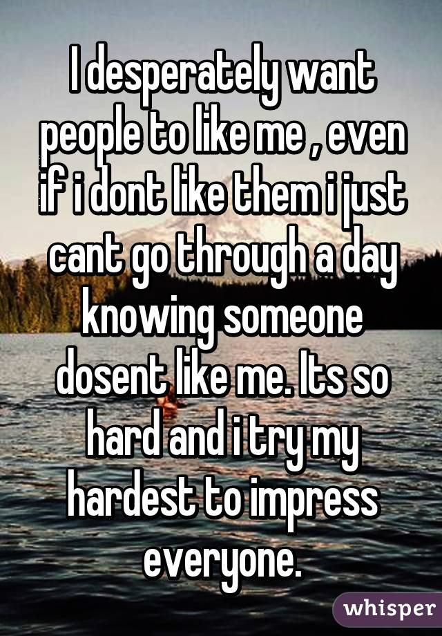 I desperately want people to like me , even if i dont like them i just cant go through a day knowing someone dosent like me. Its so hard and i try my hardest to impress everyone.