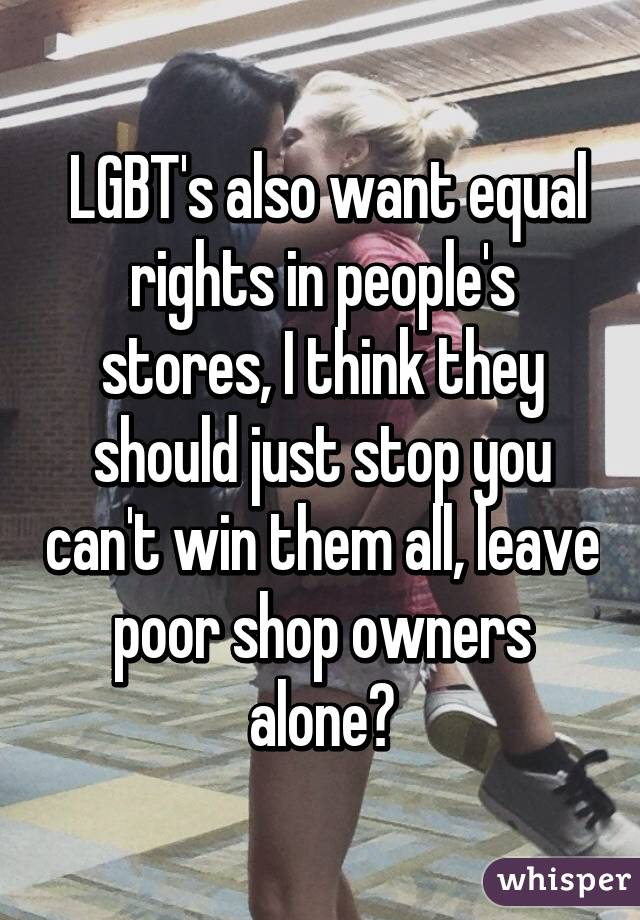 LGBT's also want equal rights in people's stores, I think they should just stop you can't win them all, leave poor shop owners alone🙍