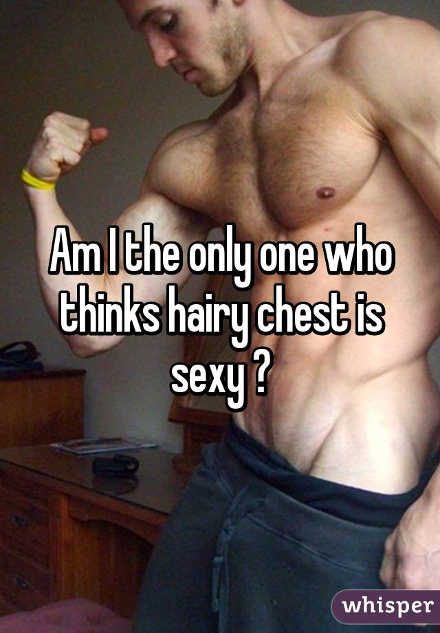 Am I the only one who thinks hairy chest is sexy 😍
