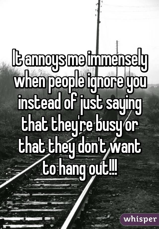 It annoys me immensely when people ignore you instead of just saying that they're busy or that they don't want to hang out!!!