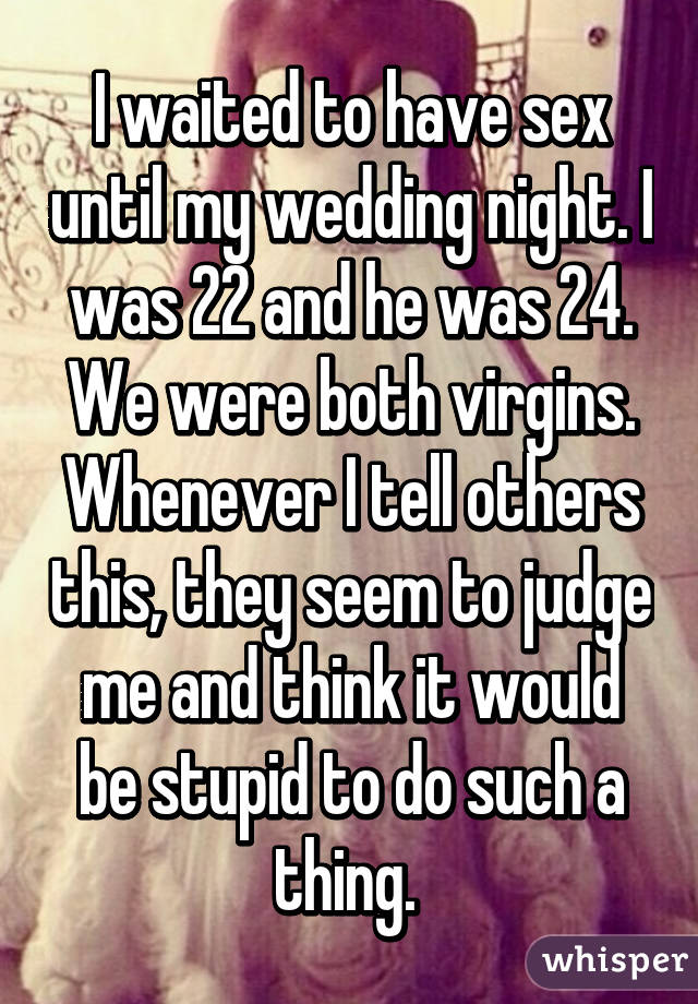 I waited to have sex until my wedding night. I was 22 and he was 24. We were both virgins. Whenever I tell others this, they seem to judge me and think it would be stupid to do such a thing.