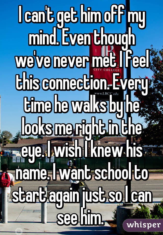 I can't get him off my mind. Even though we've never met I feel this connection. Every time he walks by he looks me right in the eye. I wish I knew his name. I want school to start again just so I can see him.