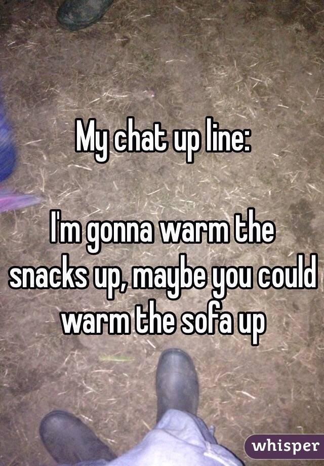 My chat up line:  I'm gonna warm the snacks up, maybe you could warm the sofa up