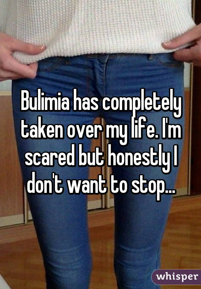 Bulimia has completely taken over my life. I'm scared but honestly I don't want to stop...