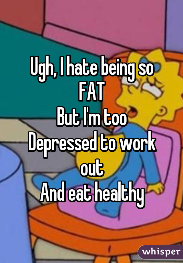 Ugh, I hate being so FAT But I'm too Depressed to work out And eat healthy